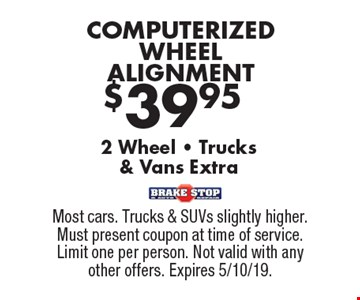 $39.95 COMPUTERIZED WHEEL ALIGNMENT, 2 Wheel - Trucks & Vans Extra. Most cars. Trucks & SUVs slightly higher. Must present coupon at time of service. Limit one per person. Not valid with any other offers. Expires 5/10/19.