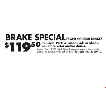 Brake Special $119.50 FRONT OR REAR BRAKES. Includes:Parts & Labor, Pads or Shoes, Resurface Rotor and/or drums.. Most cars. Trucks & SUVs slightly higher. Must present coupon at time of service. Limit one per person. Not valid with any other offers. Expires 5/10/19.