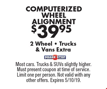 $39.95 COMPUTERIZED WHEELALIGNMENT. 2 Wheel • Trucks& Vans Extra. Most cars. Trucks & SUVs slightly higher. Must present coupon at time of service. Limit one per person. Not valid with any other offers. Expires 5/10/19.