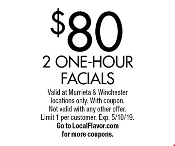 $80 2 one-hour facials. Valid at Murrieta & Winchester locations only. With coupon. Not valid with any other offer. Limit 1 per customer. Exp. 5/10/19. Go to LocalFlavor.com for more coupons.
