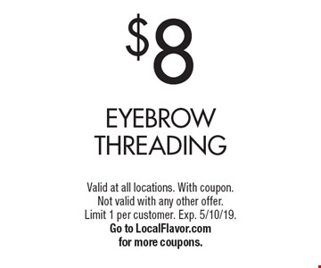 $8 Eyebrow Threading. Valid at all locations. With coupon. Not valid with any other offer. Limit 1 per customer. Exp. 5/10/19. Go to LocalFlavor.com for more coupons.