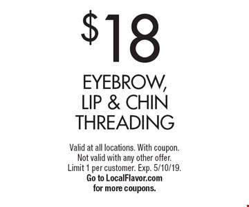 $18 Eyebrow, Lip & Chin Threading. Valid at all locations. With coupon. Not valid with any other offer. Limit 1 per customer. Exp. 5/10/19. Go to LocalFlavor.com for more coupons.