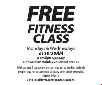 FREE FITNESS CLASS Mondays & Wednesdays at 10:30AMNew Sign-Ups only. Not valid on Holidays & school breaks. With coupon. 1 coupon per person. May not be used for multiple people. May not be combined with any other offers or specials.Expires 5/10/19. Go to LocalFlavor.com for more coupons.