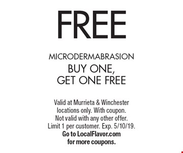 FREE microdermabrasionbuy one, get onE FREE. Valid at Murrieta & Winchester locations only. With coupon. Not valid with any other offer. Limit 1 per customer. Exp. 5/10/19. Go to LocalFlavor.com for more coupons.