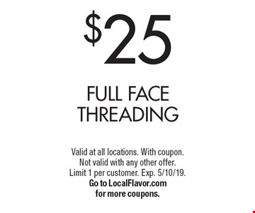 $25 Full Face Threading. Valid at all locations. With coupon. Not valid with any other offer. Limit 1 per customer. Exp. 5/10/19. Go to LocalFlavor.com for more coupons.