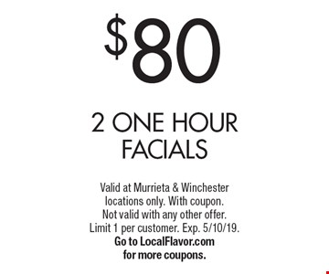 $80 2 one hour facials. Valid at Murrieta & Winchester locations only. With coupon. Not valid with any other offer. Limit 1 per customer. Exp. 5/10/19. Go to LocalFlavor.com for more coupons.