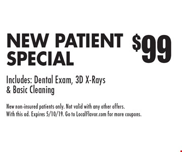 $9 9NEW PATIENT SPECIAL. Includes: Dental Exam, 3D X-Rays & Basic Cleaning. New non-insured patients only. Not valid with any other offers. With this ad. Expires 5/10/19. Go to LocalFlavor.com for more coupons.