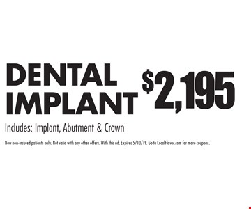 $2,195 DENTAL IMPLANT. Includes: Implant, Abutment & Crown. New non-insured patients only. Not valid with any other offers. With this ad. Expires 5/10/19. Go to LocalFlavor.com for more coupons.
