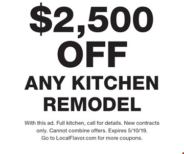 $2,500 OFF ANY KITCHEN REMODEL. With this ad. Full kitchen, call for details. New contracts only. Cannot combine offers. Expires 5/10/19. Go to LocalFlavor.com for more coupons.