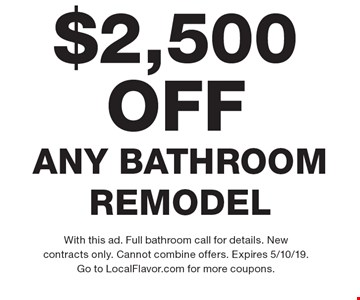 $2,500 OFF ANY BATHROOM REMODEL. With this ad. Full bathroom call for details. New contracts only. Cannot combine offers. Expires 5/10/19. Go to LocalFlavor.com for more coupons.