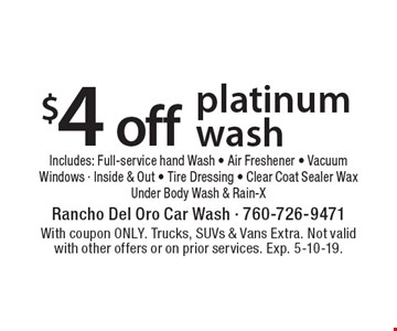 $4 off platinum wash. Includes: Full-service hand Wash - Air Freshener - Vacuum Windows - Inside & Out - Tire Dressing - Clear Coat Sealer Wax -Under Body Wash & Rain-X. With coupon ONLY. Trucks, SUVs & Vans Extra. Not valid with other offers or on prior services. Exp. 5-10-19.