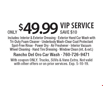 Only $49.99 VIP SERVICE. Save $10. Includes: Interior & Exterior Dressing - Exterior Hand Car Wash with Tri-Duty Foam Cleaner - Underbody Wash-Clear Coat Protectant Spot-Free Rinse - Power Dry - Air Freshener - Interior Vacuum Wheel Cleaning - Hand Tire Dressing - Window Clean (int. & ext.). With coupon ONLY. Trucks, SUVs & Vans Extra. Not valid with other offers or on prior services. Exp. 5-10-19.