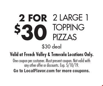 2 FOR $30 2 LARGE 1 TOPPING PIZZAS. $30 deal. One coupon per customer. Must present coupon. Not valid with any other offer or discounts. Exp. 5/10/19. Go to LocalFlavor.com for more coupons.