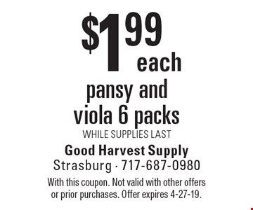 $1.99 each pansy and viola 6 packs. WHILE SUPPLIES LAST. With this coupon. Not valid with other offers or prior purchases. Offer expires 4-27-19.