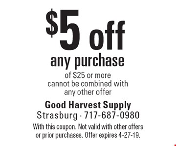 $5 off any purchase of $25 or more. Cannot be combined with any other offer. With this coupon. Not valid with other offers or prior purchases. Offer expires 4-27-19.