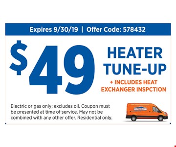 $49 heater tune-up + includes heat exchanger inspection. Expires 9-30-19. Offer code: 578432. Electric or gas only; excludes oil. Coupon must be presented at time of service. May not be combined with any other offer. Residential only.