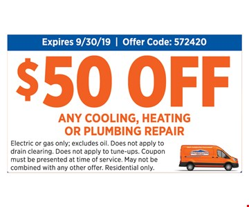 $50 off any cooling, heating or plumbing repair. Expires 9-30-19. Offer code: 572420. Electric or gas only; excludes oil. Does not apply to drain clearing. Does not apply to tune-ups. Coupon must be presented at time of service. May not be combined with any other offer. Residential only.