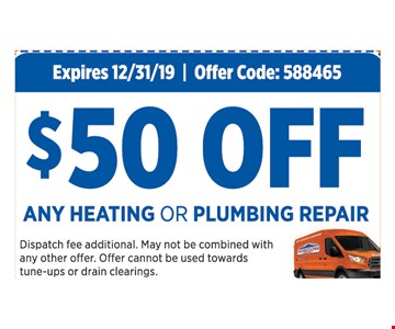 $50 Off any heating or plumbing repair. Expires12/31/19. Offer Code: 588465. Dispatch fee additional. May not be combined with any other offer. Offer cannot be used towards tune-ups or drain clearings.