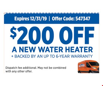 $200 off a new water heater plus backed by an up to 6-year warranty. Expires12/31/19. Offer Code: 547347. Dispatch fee additional. May not be combined with any other offer.