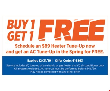 Buy 1 get 1 free. Schedule an $89 Heater Tune-Up Now And Get An AC Tune-Up in the Spring for FREE! Expires12/31/19. Offer Code: 616563. Service includes (1) tune-up of electric or gas heater and (1) air conditioner only. Oil systems excluded. AC tune-up must be performed before 5/15/20. May not be combined with any other offer.