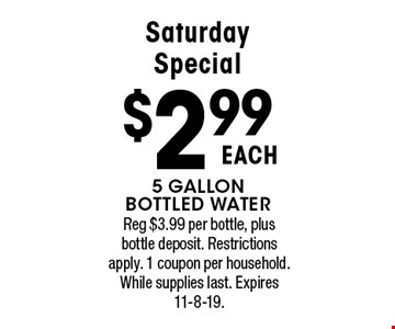 Saturday Special $2.99 EACH 5 gallon bottled water. Reg $3.99 per bottle, plus bottle deposit. Restrictions apply. 1 coupon per household. While supplies last. Expires 11-8-19.