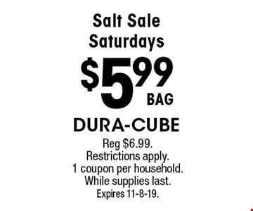 Salt Sale Saturdays $5.99 BAG Dura-cube. Reg $6.99. Restrictions apply. 1 coupon per household. While supplies last.Expires 11-8-19.