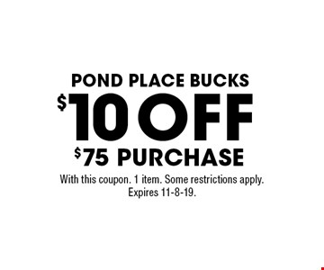 Pond place bucks $10 OFF $75 purchase. With this coupon. 1 item. Some restrictions apply. Expires 11-8-19.