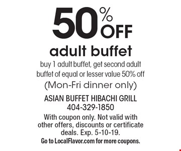 50% off adult buffet buy 1 adult buffet, get second adult buffet of equal or lesser value 50% off (Mon-Fri dinner only). With coupon only. Not valid with other offers, discounts or certificate deals. Exp. 5-10-19. Go to LocalFlavor.com for more coupons.
