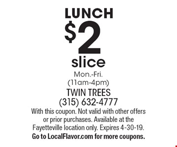 LUNCH $2 slice Mon.-Fri. (11am-4pm). With this coupon. Not valid with other offers or prior purchases. Available at the Fayetteville location only. Expires 4-30-19. Go to LocalFlavor.com for more coupons.