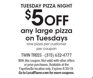Tuesday Pizza Night $5 OFF any large pizza on Tuesdays. One pizza per customer per coupon. With this coupon. Not valid with other offers or prior purchases. Available at the Fayetteville location only. Expires 4/30/19. Go to LocalFlavor.com for more coupons.