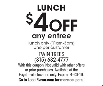 LUNCH $4 OFF any entree. Lunch only (11am-3pm). One per customer. With this coupon. Not valid with other offers or prior purchases. Available at the Fayetteville location only. Expires 4-30-19. Go to LocalFlavor.com for more coupons.