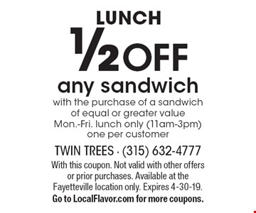 LUNCH ½ OFF any sandwich with the purchase of a sandwich of equal or greater value Mon.-Fri. Lunch only (11am-3pm). One per customer. With this coupon. Not valid with other offers or prior purchases. Available at the Fayetteville location only. Expires 4-30-19. Go to LocalFlavor.com for more coupons.