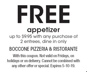 FREE appetizer up to $9.95 with any purchase of 2 entrees, dine in only. With this coupon. Not valid on Fridays, on holidays or on delivery. Cannot be combined with any other offer or special. Expires 5-10-19.