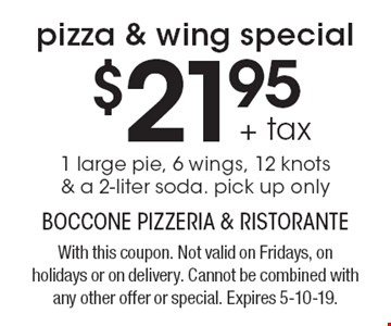 pizza & wing special $21.95+ tax 1 large pie, 6 wings, 12 knots & a 2-liter soda. pick up only. With this coupon. Not valid on Fridays, on holidays or on delivery. Cannot be combined with any other offer or special. Expires 5-10-19.
