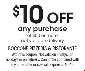 $10 OFF any purchase of $50 or more not valid on delivery. With this coupon. Not valid on Fridays, on holidays or on delivery. Cannot be combined with any other offer or special. Expires 5-10-19.
