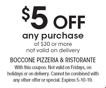 $5 OFF any purchase of $30 or more not valid on delivery. With this coupon. Not valid on Fridays, on holidays or on delivery. Cannot be combined with any other offer or special. Expires 5-10-19.
