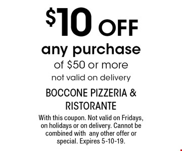 $10 OFF any purchase of $50 or more. not valid on delivery. With this coupon. Not valid on Fridays, on holidays or on delivery. Cannot be combined with any other offer or special. Expires 5-10-19.