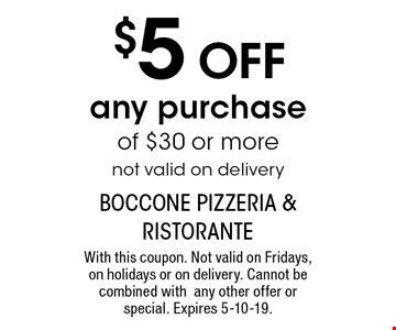 $5 OFF any purchase of $30 or more. not valid on delivery. With this coupon. Not valid on Fridays, on holidays or on delivery. Cannot be combined with any other offer or special. Expires 5-10-19.