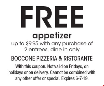 Free appetizer. Up to $9.95 with any purchase of 2 entrees. Dine in only. With this coupon. Not valid on Fridays, on holidays or on delivery. Cannot be combined with any other offer or special. Expires 6-7-19.