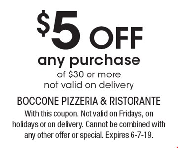 $5 off any purchase of $30 or more. Not valid on delivery. With this coupon. Not valid on Fridays, on holidays or on delivery. Cannot be combined with any other offer or special. Expires 6-7-19.