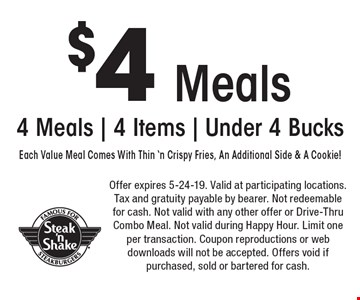 $4 Meals. 4 Meals | 4 Items | Under 4 Bucks. Each Value Meal Comes With Thin 'n Crispy Fries, An Additional Side & A Cookie! Offer expires 5-24-19. Valid at participating locations. Tax and gratuity payable by bearer. Not redeemable for cash. Not valid with any other offer or Drive-Thru Combo Meal. Not valid during Happy Hour. Limit one per transaction. Coupon reproductions or web downloads will not be accepted. Offers void if purchased, sold or bartered for cash.