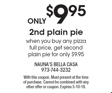 Only $9.95 2nd plain pie when you buy any pizza full price, get second plain pie for only $9.95. With this coupon. Must present at the time of purchase. Cannot be combined with any other offer or coupon. Expires 5-10-19.