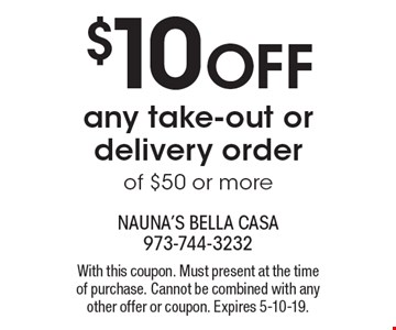 $10 off any take-out or delivery order of $50 or more. With this coupon. Must present at the time of purchase. Cannot be combined with any other offer or coupon. Expires 5-10-19.