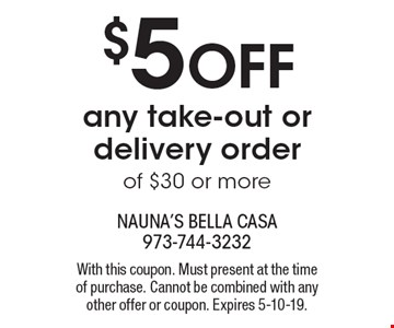 $5 off any take-out or delivery order of $30 or more. With this coupon. Must present at the time of purchase. Cannot be combined with any other offer or coupon. Expires 5-10-19.