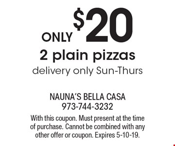 Only $20 2 plain pizzas. Delivery only Sun-Thurs. With this coupon. Must present at the time of purchase. Cannot be combined with any other offer or coupon. Expires 5-10-19.