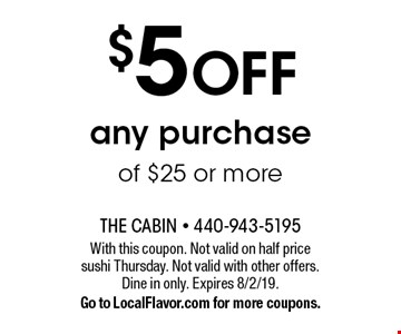 $5 OFF any purchase of $25 or more. With this coupon. Not valid on half price sushi Thursday. Not valid with other offers. Dine in only. Expires 8/2/19. Go to LocalFlavor.com for more coupons.
