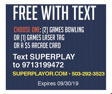 Free with text. Choose one: 2 games bowling or 1 game laser tag or a $5 arcade card. Text SUPERPLAY to 9713199472. Expires09/30/19