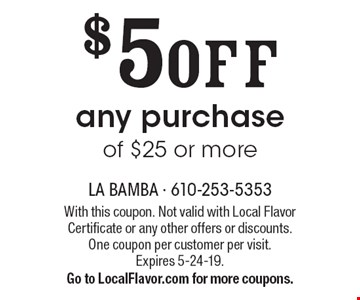 $5 OFF any purchase of $25 or more. With this coupon. Not valid with Local Flavor Certificate or any other offers or discounts. One coupon per customer per visit. Expires 5-24-19. Go to LocalFlavor.com for more coupons.