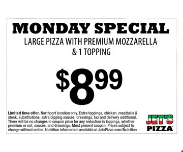 Monday Special Large Pizza with Premium Mozzarella& 1 topping $8.99. Limited time offer. Northport location only. Extra toppings, chicken, meatballs & steak, substitutions, extra dipping sauces, dressings, tax and delivery additional. There will be no changes in coupon price for any reduction in toppings, whether premium or not, sauces, and dressings. Must present coupon. Prices subject to change without notice. Nutrition information available at JetsPizza.com/Nutrition