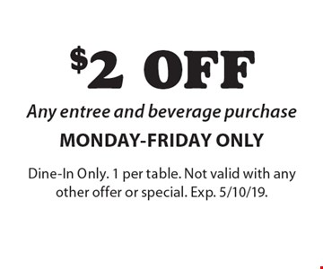 $2 OFF Any entree and beverage purchase MONDAY-FRIDAY ONLY. Dine-In Only. 1 per table. Not valid with any other offer or special. Exp. 5/10/19.